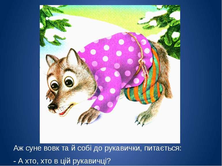 Аж суне вовк та й собі до рукавички, питається: - А хто, хто в цій рукавичці?