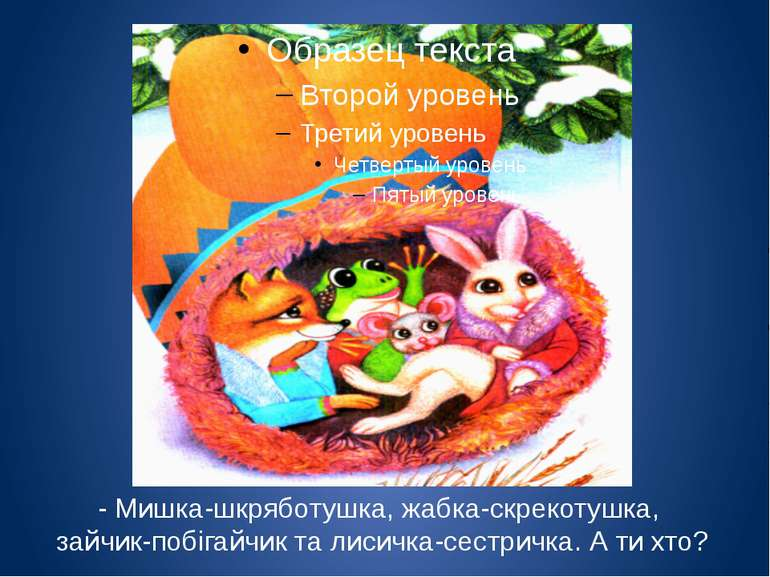 - Мишка-шкряботушка, жабка-скрекотушка, зайчик-побігайчик та лисичка-сестричк...