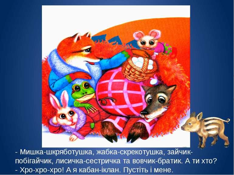 - Мишка-шкряботушка, жабка-скрекотушка, зайчик-побігайчик, лисичка-сестричка ...