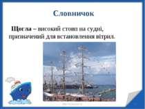 * * http://aida.ucoz.ru Словничок Щогла – високий стовп на судні, призначений...
