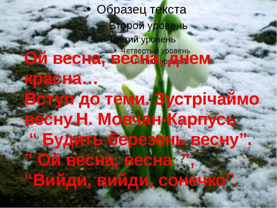 Ой весна, весна, днем красна… Вступ до теми. Зустрічаймо весну.Н. Мовчан-Карп...
