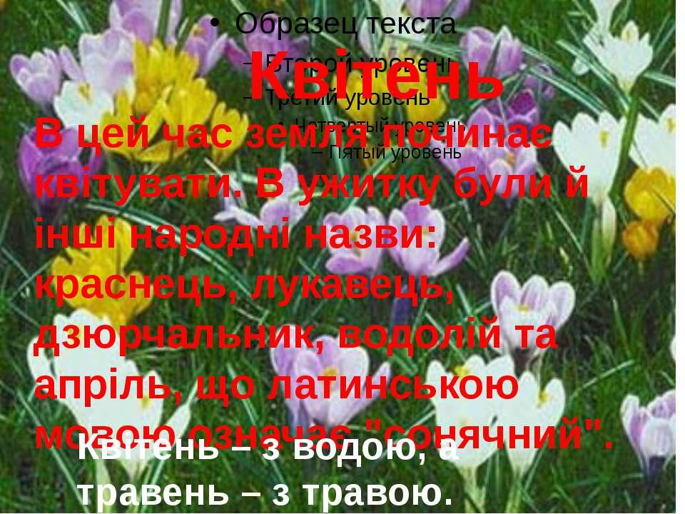 Квітень В цей час земля починає квітувати. В ужитку були й інші народні назви...