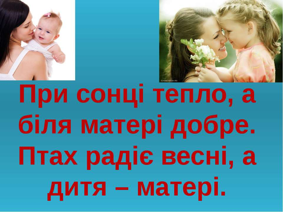 При сонці тепло, а біля матері добре. Птах радіє весні, а дитя – матері.