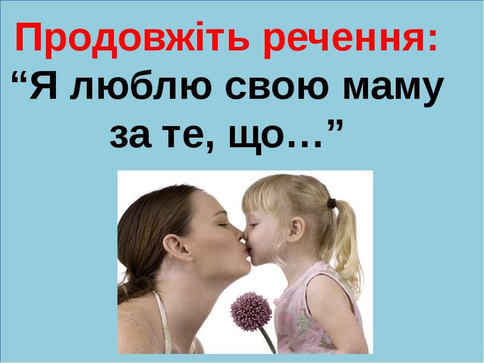"""Продовжіть речення: """"Я люблю свою маму за те, що…"""""""