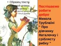 """Поспішаємо робити добро Микола Трублаїні """" Про дівчинку Наталочку і сріблясту..."""