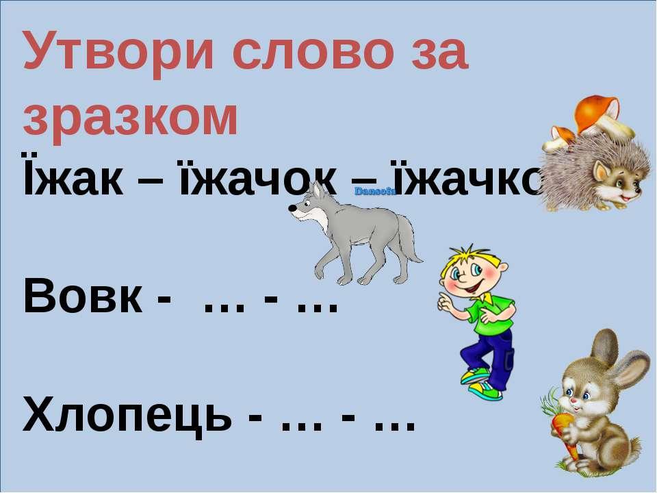 Утвори слово за зразком Їжак – їжачок – їжачкова. Вовк - … - … Хлопець - … - ...