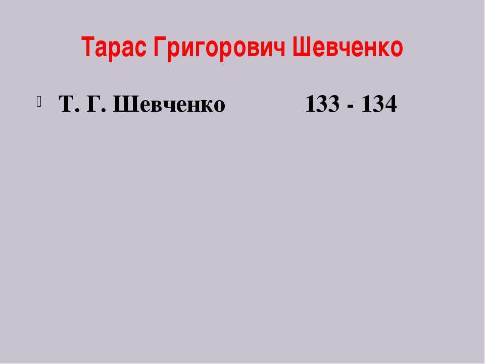 Тарас Григорович Шевченко Т. Г. Шевченко 133 - 134
