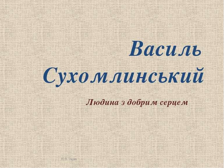 Василь Сухомлинський Людина з добрим серцем Ю.В. Зарва
