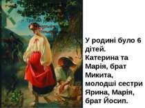 У родині було 6 дітей. Катерина та Марія, брат Микита, молодші сестри Ярина, ...