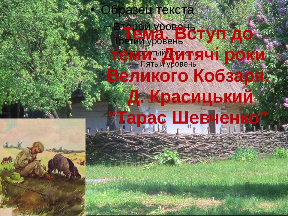 """Тема. Вступ до теми. Дитячі роки Великого Кобзаря. Д. Красицький """"Тарас Шевче..."""