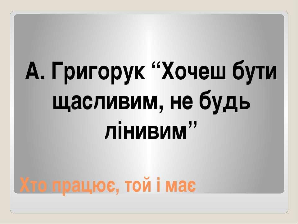 """Хто працює, той і має А. Григорук """"Хочеш бути щасливим, не будь лінивим"""""""