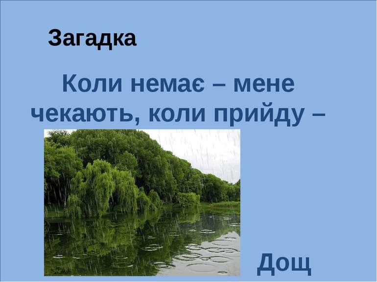 Загадка Дощ Коли немає – мене чекають, коли прийду – тікають.