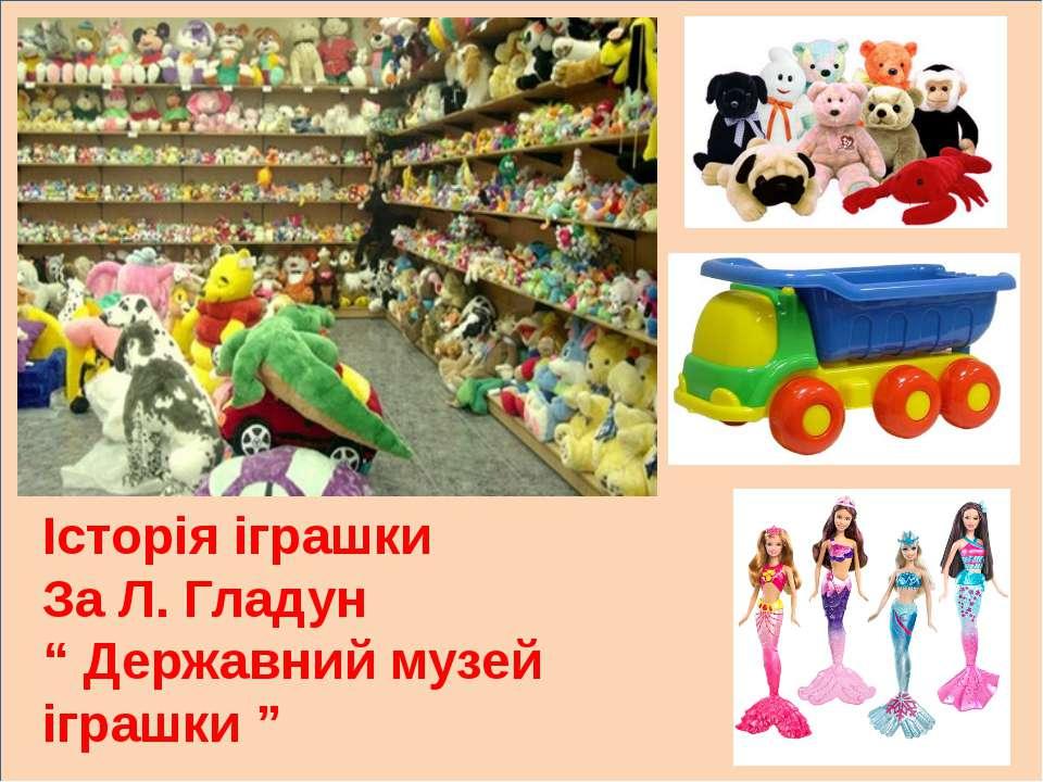 """л Історія іграшки За Л. Гладун """" Державний музей іграшки """""""