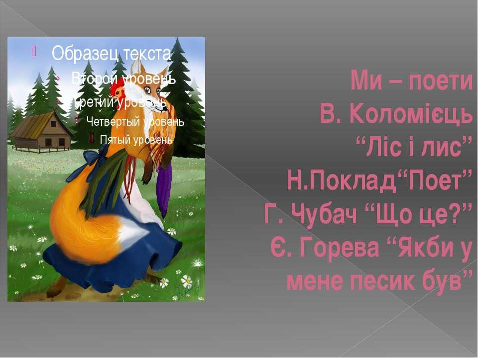 """Ми – поети В. Коломієць """"Ліс і лис"""" Н.Поклад""""Поет"""" Г. Чубач """"Що це?"""" Є. Горев..."""