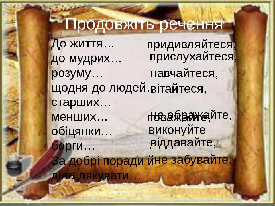 Продовжіть речення До життя… до мудрих… розуму… щодня до людей… старших… менш...