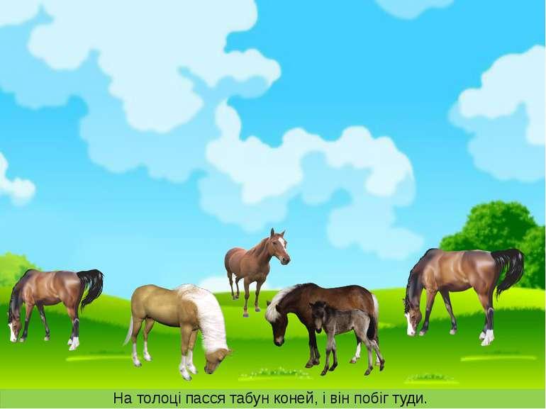 На толоці пасся табун коней, і він побіг туди.