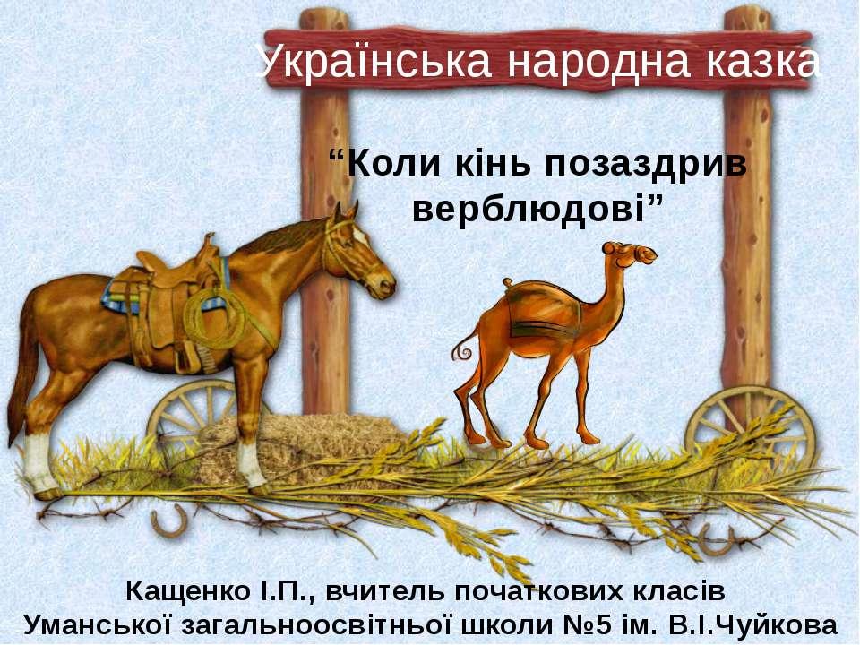 """""""Коли кінь позаздрив верблюдові"""" Українська народна казка Кащенко І.П., вчите..."""