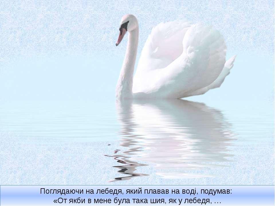 Поглядаючи на лебедя, який плавав на воді, подумав: «От якби в мене була така...