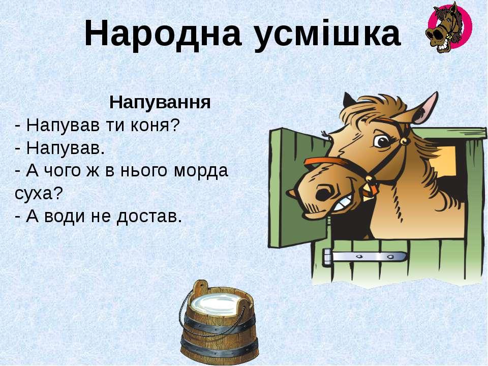 Напування - Напував ти коня? - Напував. - А чого ж в нього морда суха? - А во...