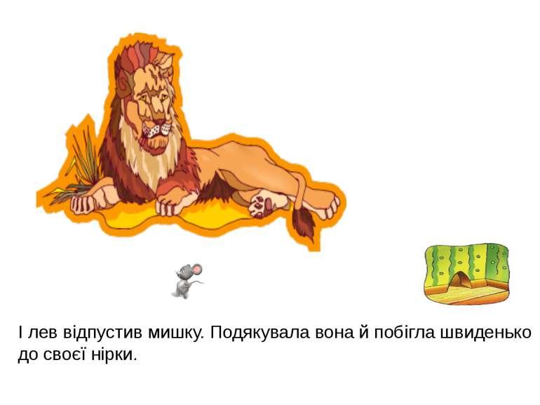 І лев відпустив мишку. Подякувала вона й побігла швиденько до своєї нірки.