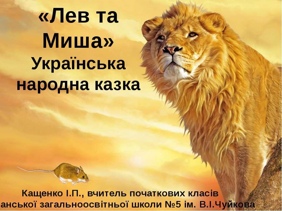 «Лев та Миша» Українська народна казка Кащенко І.П., вчитель початкових класі...