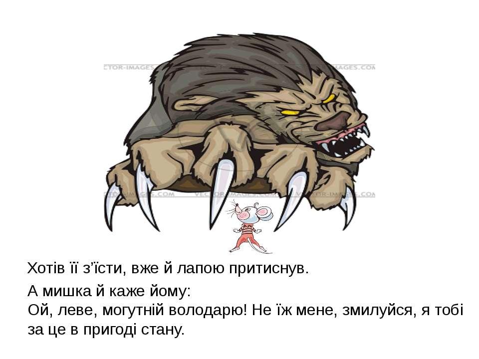 Хотів її з'їсти, вже й лапою притиснув. А мишка й каже йому: Ой, леве, могутн...