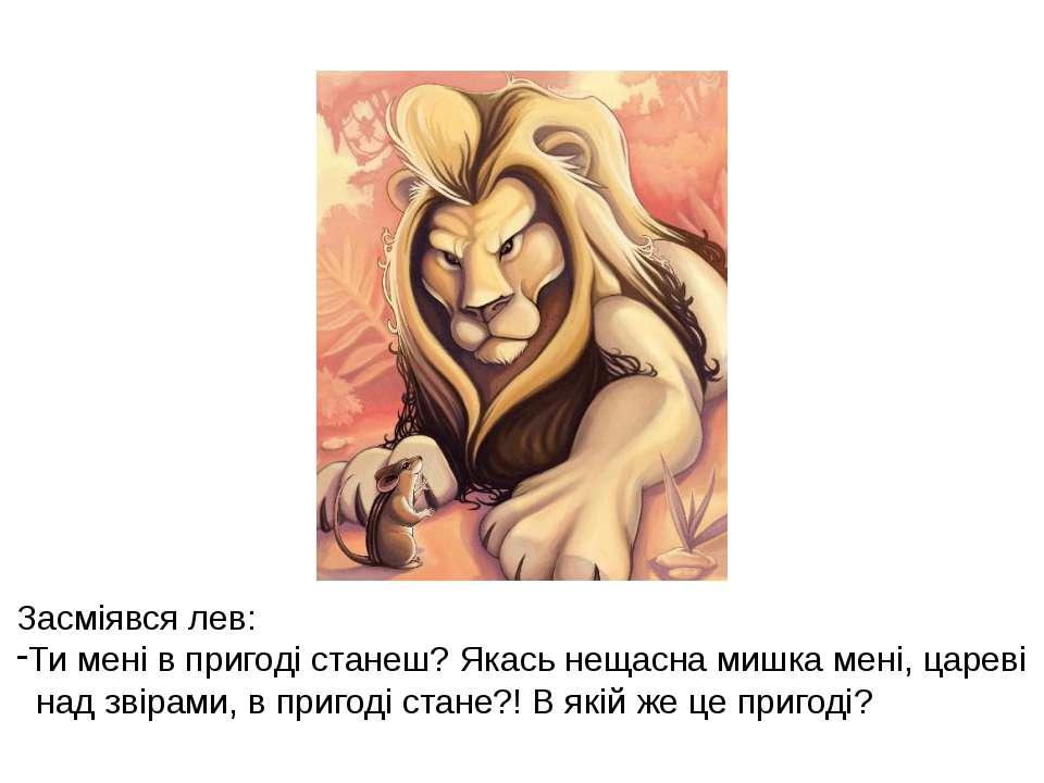 Засміявся лев: Ти мені в пригоді станеш? Якась нещасна мишка мені, цареві над...