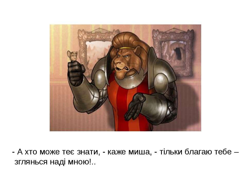 - А хто може теє знати, - каже миша, - тільки благаю тебе – зглянься наді мно...