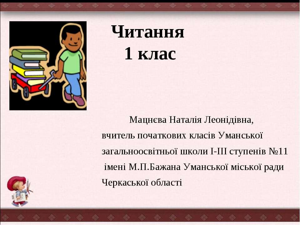 Читання 1 клас Мацнєва Наталія Леонідівна, вчитель початкових класів Умансько...