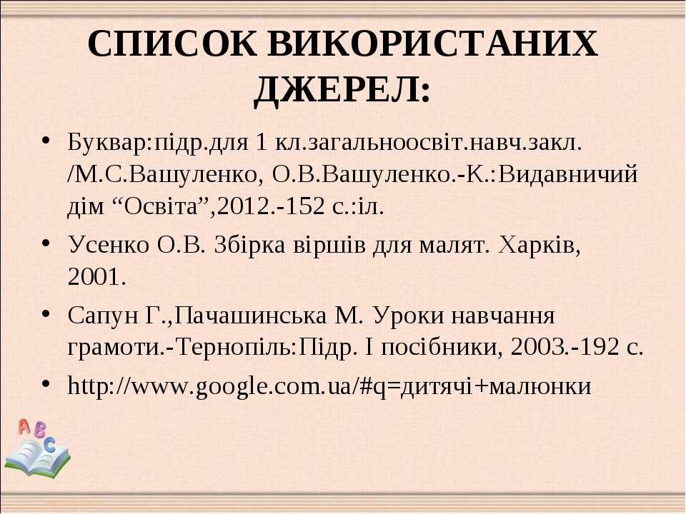 СПИСОК ВИКОРИСТАНИХ ДЖЕРЕЛ: Буквар:підр.для 1 кл.загальноосвіт.навч.закл. /М....