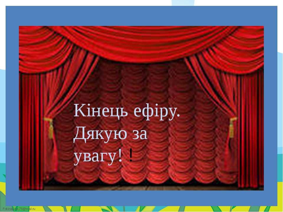 Кінець ефіру. Дякую за увагу! ! FokinaLida.75@mail.ru