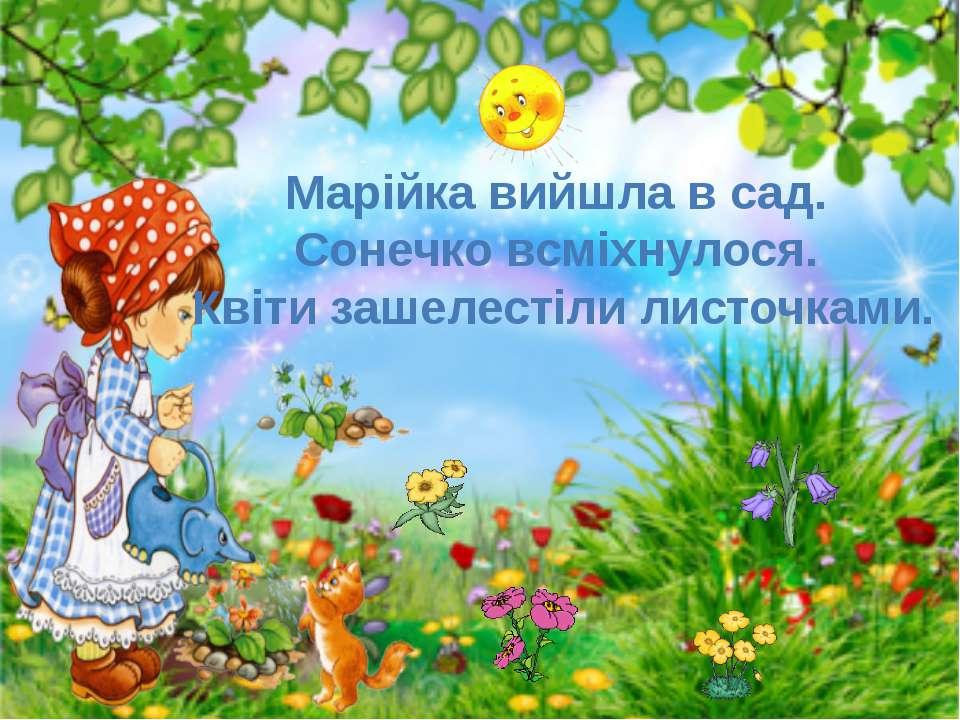 Марійка вийшла в сад. Сонечко всміхнулося. Квіти зашелестіли листочками.