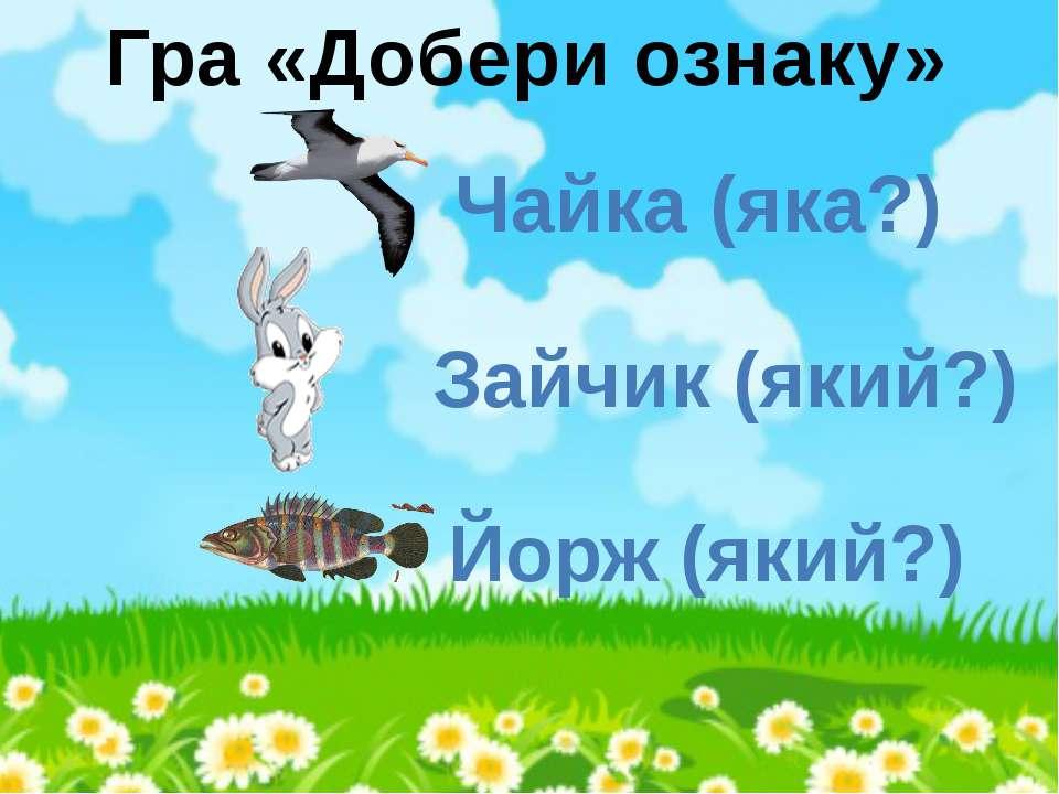 Гра «Добери ознаку» Чайка (яка?) Зайчик (який?) Йорж (який?)