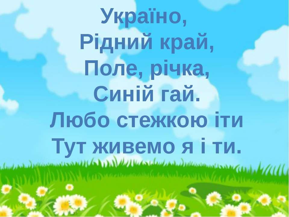 Україно, Рідний край, Поле, річка, Синій гай. Любо стежкою іти Тут живемо я і...