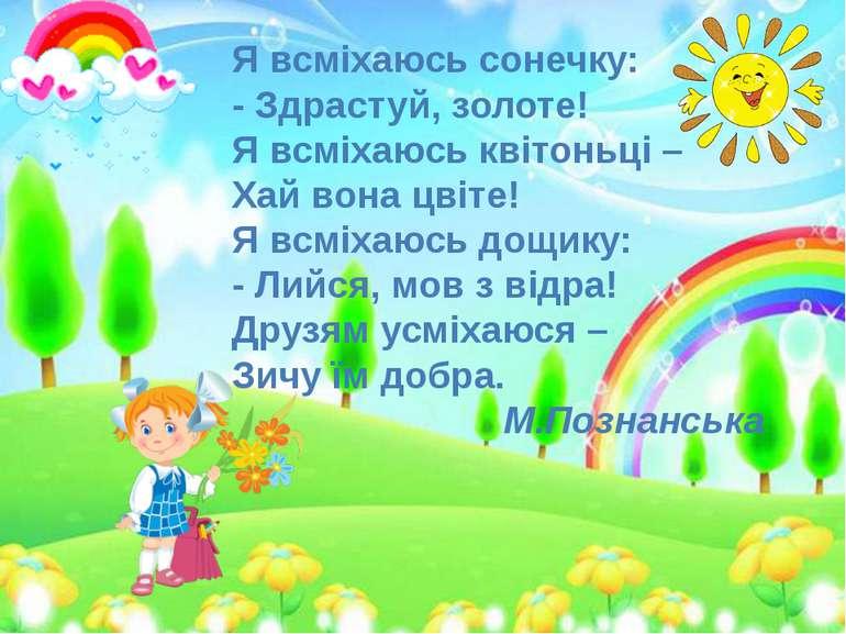 Я всміхаюсь сонечку: - Здрастуй, золоте! Я всміхаюсь квітоньці – Хай вона цві...