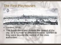 The First Playhouses London, 1616. The South Bank was outside the control of ...