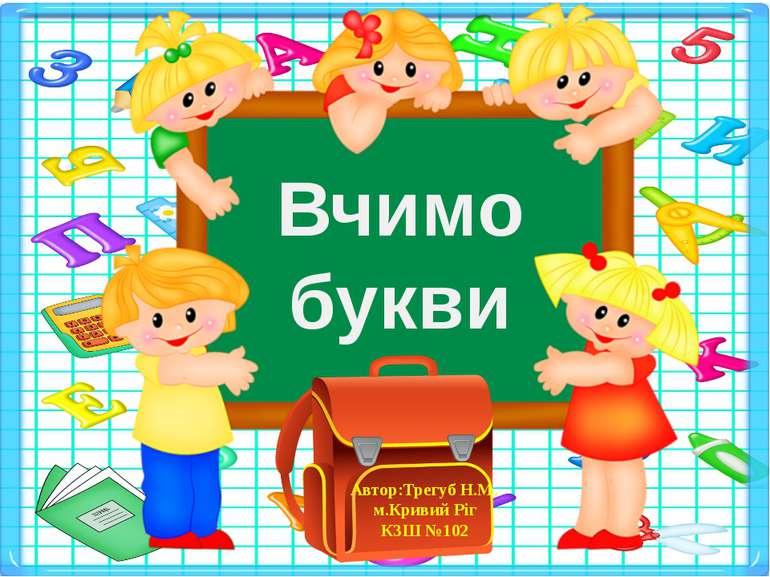 Вчимо букви Автор:Трегуб Н.М. м.Кривий Ріг КЗШ №102