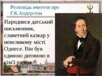 Розповідь вчителя про Г.К.Андерсена Народився датський письменник, славетний ...