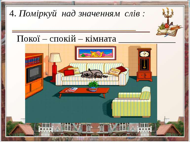 4. Поміркуй над значенням слів : Покої – спокій – кімната ____________