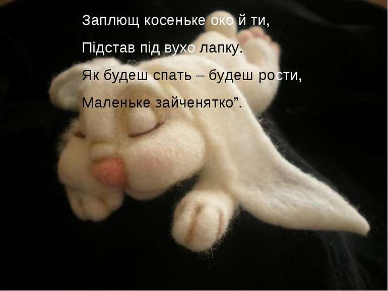 Заплющ косеньке око й ти, Підстав під вухо лапку. Як будеш спать – будеш рост...