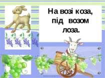 На возі коза, під возом лоза.