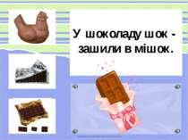 У шоколаду шок - зашили в мішок.