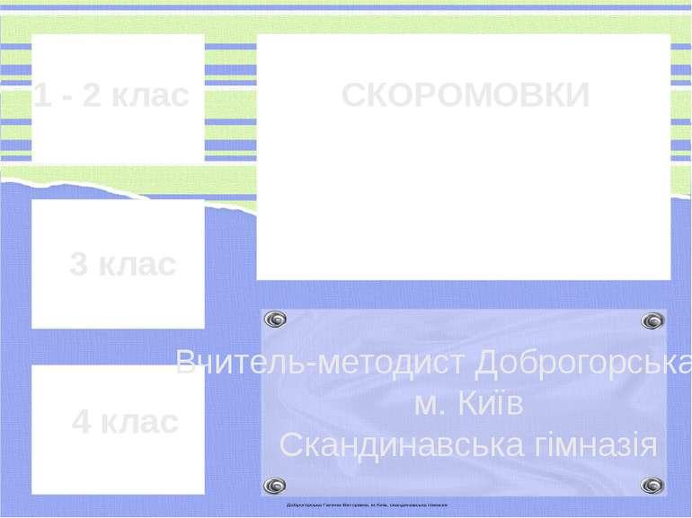 1 - 2 клас 3 клас 4 клас СКОРОМОВКИ Вчитель-методист Доброгорська Г.В. м. Киї...