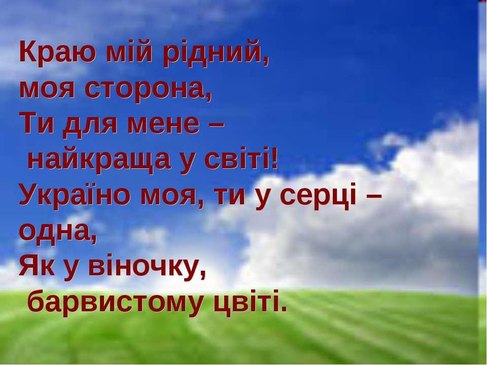 Краю мій рідний, моя сторона, Ти для мене – найкраща у світі! Україно моя, ти...