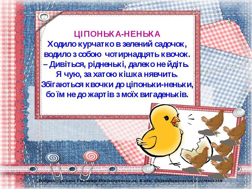 ЦІПОНЬКА-НЕНЬКА Ходило курчатко в зелений садочок, водило з собою чотирнадцят...