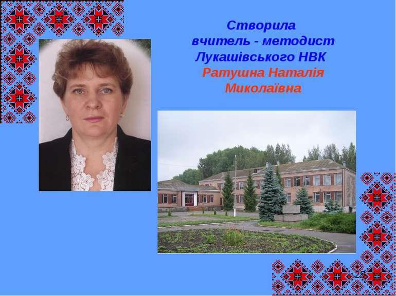 29 Створила вчитель - методист Лукашівського НВК Ратушна Наталія Миколаївна