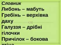 Словник Либонь – мабуть Гребінь – верхівка даху Галуззя – дрібні гілочки Прич...