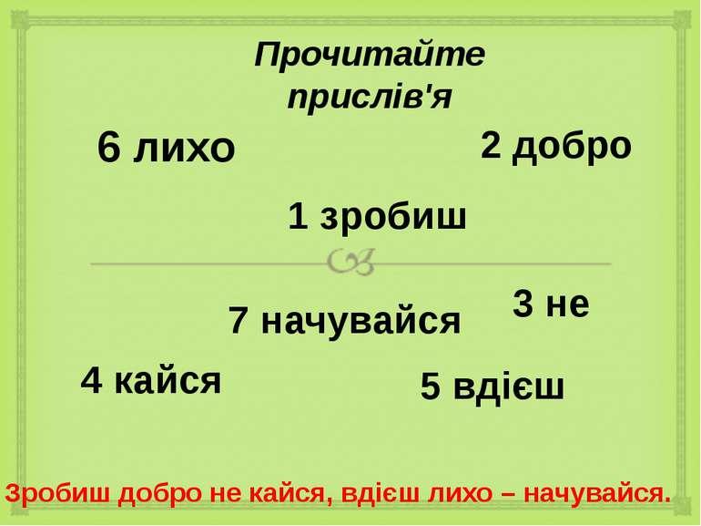 Прочитайте прислів'я 1 зробиш 6 лихо 2 добро 3 не 7 начувайся 5 вдієш 4 кайся...