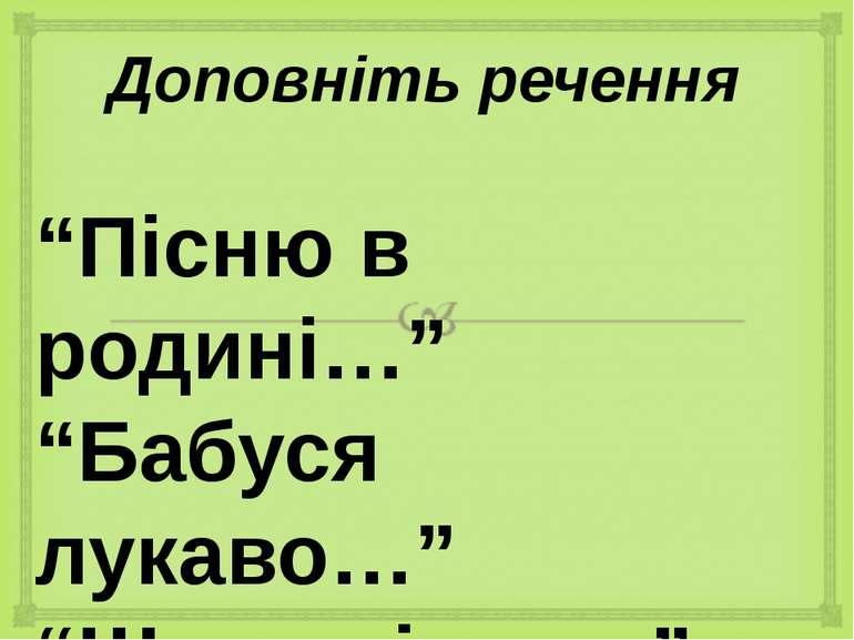 """Доповніть речення """"Пісню в родині…"""" """"Бабуся лукаво…"""" """"Щира пісня…"""" """"От і вважай"""""""