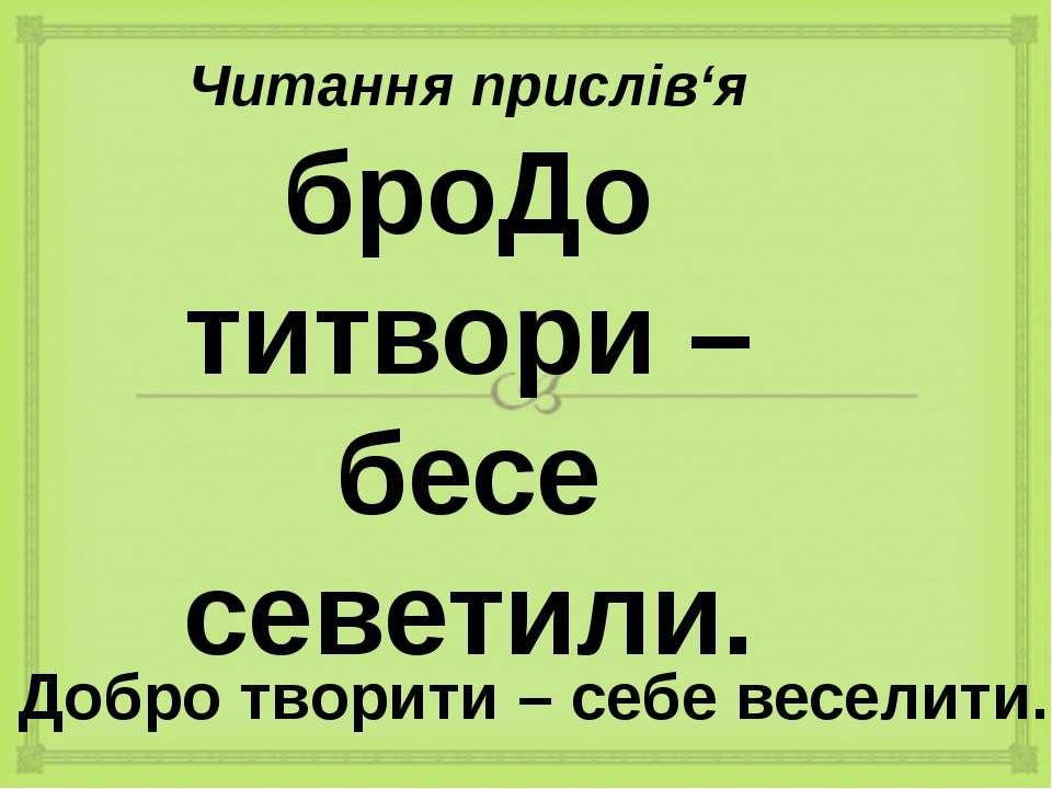Читання прислів'я броДо титвори – бесе севетили. Добро творити – себе веселити.